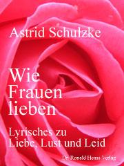 Astrid Schulzke: Wie Frauen lieben. Lyrisches zu Liebe, Lust und Leid